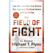 The Field of Fight How We Can Win the Global War Against Radical Islam and Its Allies by Flynn, Lieutenant General (Ret.) Michael T.; Ledeen, Michael, 9781250106223