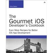 The Gourmet iOS Developer's Cookbook Even More Recipes for Better iOS App Development by Sadun, Erica, 9780134086224