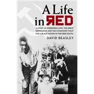 A Life in Red: A Story of Forbidden Love, the Great Depression, and the Communist Fight for a Black Nation in the Deep South by Beasley, David, 9780895876225