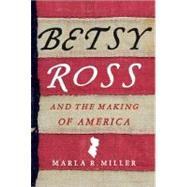 Betsy Ross and the Making of America by Miller, Marla R., 9780312576226