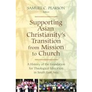 Supporting Asian Christianity's Transition from Mission to Church : A History of the Foundation for Theological Education in South East Asia by Pearson, Samuel C., 9780802866226