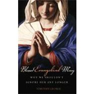 Blessed Evangelical Mary : Why We Shouldn't Ignore Her Any Longer by George, Timothy, 9780849946226