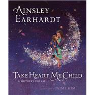 Take Heart, My Child by Earhardt, Ainsley; Cristaldi, Kathryn; Kim, Jaime, 9781481466226