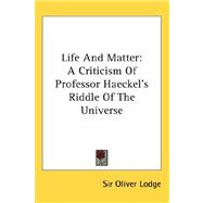 Life and Matter : A Criticism of Professor Haeckel's Riddle of the Universe by Lodge, Sir Oliver, 9780548086230