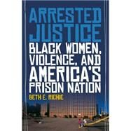 Arrested Justice: Black Women, Violence, and America? Prison Nation by Richie, Beth E., 9780814776230