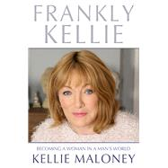 Frankly Kellie: Becoming a Woman in a Man's World by Maloney, Kellie, 9781910536230