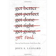 Get Real: Sharing Your Everyday Faith Every Day by John S. Leonard, 9781939946232