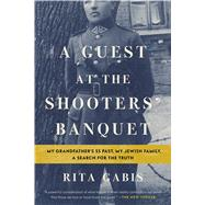 A Guest at the Shooters' Banquet My Grandfather's SS Past, My Jewish Family, A Search for the Truth by Gabis, Rita, 9781632866233