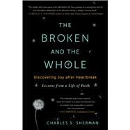 The Broken and the Whole Discovering Joy after Heartbreak by Sherman, Charles S., 9781451656237