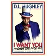 I Want You to Shut the F*ck Up : How the Audacity of Dopes Is Ruining America by HUGHLEY, D.L.MALICE, MICHAEL, 9780307986238