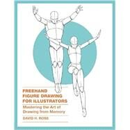 Freehand Figure Drawing for Illustrators: Mastering the Art of Drawing from Memory by Ross, David H., 9780385346238
