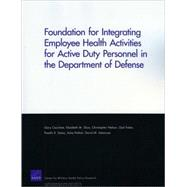 Foundation for Integrating Employee Health Activities for Active Duty Personnel in the Department of Defense by Cecchine, Gary; Sloss, Elizabeth M.; Nelson, Christopher; Fisher, Gail; Sama, Preethi R., 9780833046239