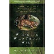 Where the Wild Things Were Life, Death, and Ecological Wreckage in a Land of Vanishing Predators by Stolzenburg, William, 9781596916241