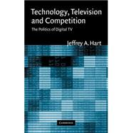 Technology, Television, and Competition: The Politics of Digital TV by Jeffrey A. Hart, 9780521826242