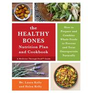 The Healthy Bones Nutrition Plan and Cookbook: How to Prepare and Combine Whole Foods to Prevent and Treat Osteoporosis Naturally by Kelly, Laura, Dr., 9781603586245