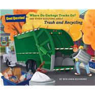 Where Do Garbage Trucks Go? And Other Questions About Trash and Recycling by Richmond, Benjamin, 9781454916246