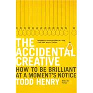The Accidental Creative How to Be Brilliant at a Moment's Notice by Henry, Todd, 9781591846246