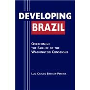 Developing Brazil: Overcoming the Failure of the Washington Consensus by Pereira, Luiz Carlos Bresser, 9781588266248