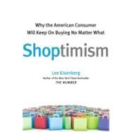 Shoptimism : Why the American Consumer Will Keep on Buying No Matter What by Lee Eisenberg, 9780743296250