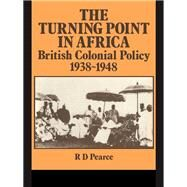 The Turning Point in Africa: British Colonial Policy 1938-48 by Pearce,Robert D., 9781138986251