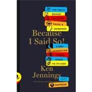 Because I Said So! The Truth Behind the Myths, Tales, and Warnings Every Generation Passes Down to Its Kids by Jennings, Ken, 9781451656251