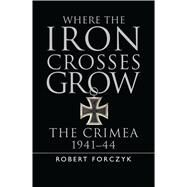 Where the Iron Crosses Grow by Forczyk, Robert, 9781782006251