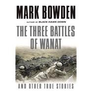 The Three Battles of Wanat And Other True Stories by Bowden, Mark, 9780802126252
