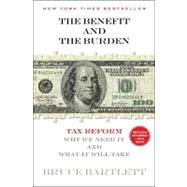 The Benefit and The Burden Tax Reform-Why We Need It and What It Will Take by Bartlett, Bruce, 9781451646252