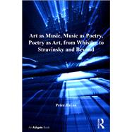 Art as Music, Music as Poetry, Poetry as Art, from Whistler to Stravinsky and Beyond by Dayan,Peter, 9781138276253