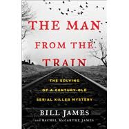 The Man from the Train The Solving of a Century-Old Serial Killer Mystery by James, Bill; James, Rachel McCarthy, 9781476796253