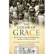 The Color of Grace How One Woman's Brokenness Brought Healing and Hope to Child Survivors of War by Williams, Bethany Haley; Davis, Katie J., 9781476766256