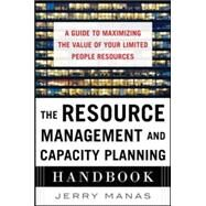 The Resource Management and Capacity Planning Handbook: A Guide to Maximizing the Value of Your Limited People Resources by Manas, Jerry, 9780071836258