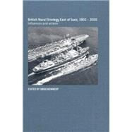 British Naval Strategy East of Suez, 1900-2000: Influences and Actions by Kennedy; Greg, 9780415646260