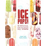 Ice Pops! 50 delicious fresh and fabulous icy treats by Roden, Cesar; Roden, Nadia, 9781454916260