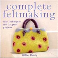 Complete Feltmaking : Easy Techniques and 25 Great Projects by Harris, 9780312366261