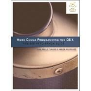 More Cocoa Programming for OS X The Big Nerd Ranch Guide by Claude, Juan Pablo; Hillegass, Aaron, 9780321706263