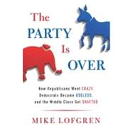 The Party Is Over How Republicans Went Crazy, Democrats Became Useless, and the Middle Class Got Shafted by Lofgren, Mike, 9780670026265