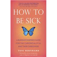 How to Be Sick : A Buddhist-Inspired Guide for the Chronically Ill and Their Caregivers by Bernhard, Toni; Boorstein, Sylvia, 9780861716265