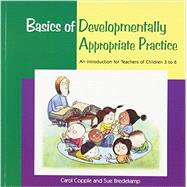 Basics of Developmentally Appropriate Practice : An Introduction for Teachers of Children 3 To 6 by Carol Copple and Sue Bredecamp, 9781928896265