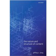 The Nature and Structure of Content by King, Jeffrey C., 9780199566266