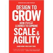 Design to Grow How Coca-Cola Learned to Combine Scale and Agility (and How You Can Too) by Butler, David; Tischler, Linda, 9781451676266