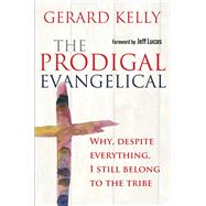 The Prodigal Evangelical: Why, Despite Everything, I Still Belong to the Tribe by Kelly, Gerard, 9780857216267