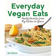 Everyday Vegan Eats Family Favorites from My Kitchen to Yours by Dever, Zsu, 9780985466268