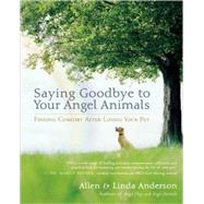 Saying Goodbye to Your Angel Animals Finding Comfort after Losing Your Pet by Anderson, Allen; Anderson, Linda, 9781577316268