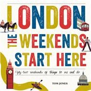 London, the Weekends Start Here: Fifty-two Weekends of Things to See and Do by Doran, David; Jones, Tom, 9780753556269