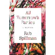 All Tomorrow's Parties A Memoir by Spillman, Rob, 9780802126269