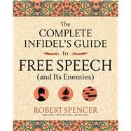 The Complete Infidel's Guide to Free Speech (and Its Enemies) by Spencer, Robert, 9781621576273