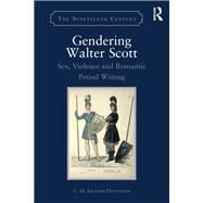 Gendering Walter Scott: Sex, Violence and Romantic Period Writing by Jackson-Houlston; C.M., 9781472456274