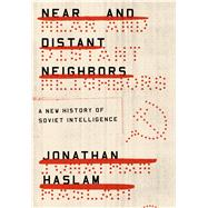 Near and Distant Neighbors A New History of Soviet Intelligence by Haslam, Jonathan, 9780374536275