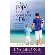 Un pap� conforme al coraz�n de Dios / Becoming the Father Your Kids Need by George, Jim, 9780825456275